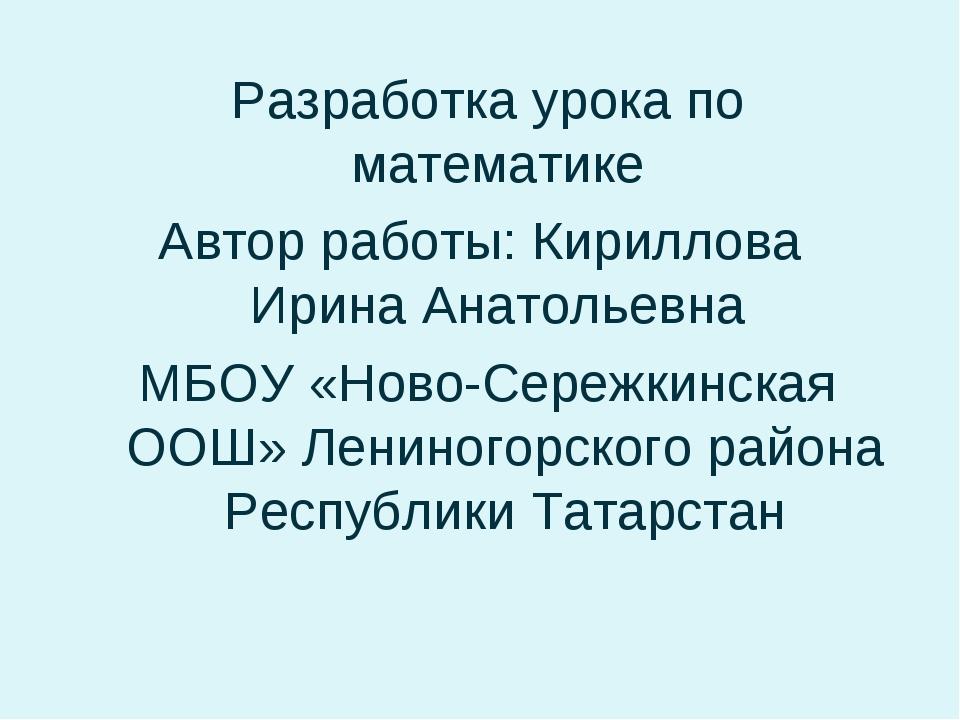 Разработка урока по математике Автор работы: Кириллова Ирина Анатольевна МБОУ...