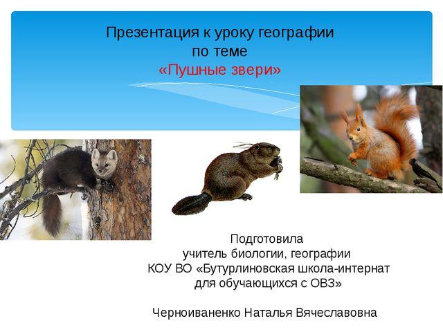 Презентация к уроку географии по теме «Пушные звери» Подготовила учитель био...