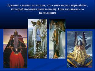 Древние славяне полагали, что существовал первый бог, который положил начало