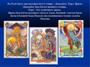 На Руси было три похожих бога Солнца – Даждьбог, Хорс, Ярило. Даждьбог был бо