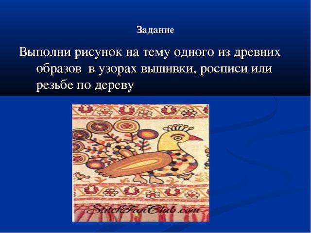 Задание Выполни рисунок на тему одного из древних образов в узорах вышивки, р...