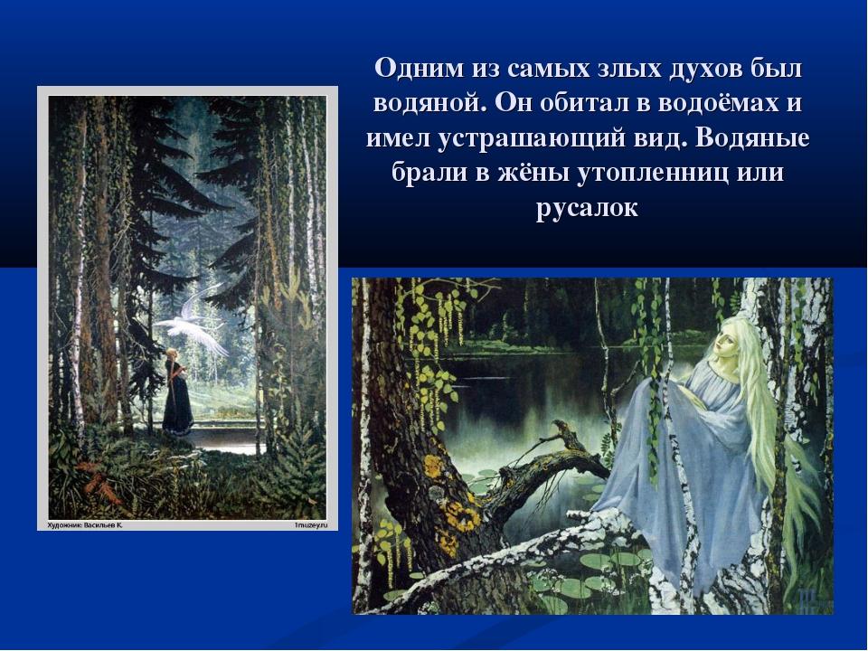 Одним из самых злых духов был водяной. Он обитал в водоёмах и имел устрашающи...