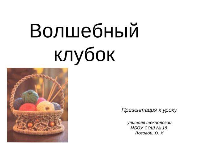 Волшебный клубок Презентация к уроку учителя технологии МБОУ СОШ № 18 Лозовой...