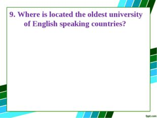 9. Where is located the oldest university of English speaking countries?