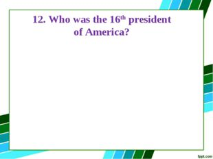 12. Who was the 16th president of America?