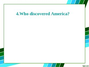 4.Who discovered America?