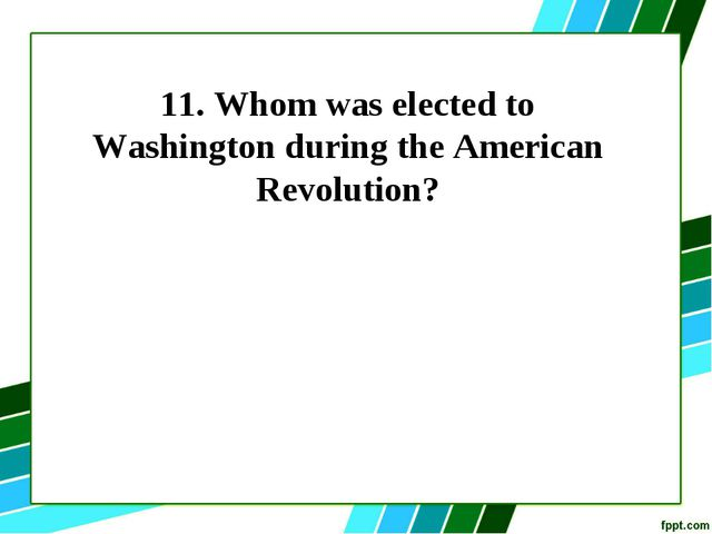 11. Whom was elected to Washington during the American Revolution?
