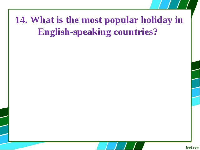 14. What is the most popular holiday in English-speaking countries?