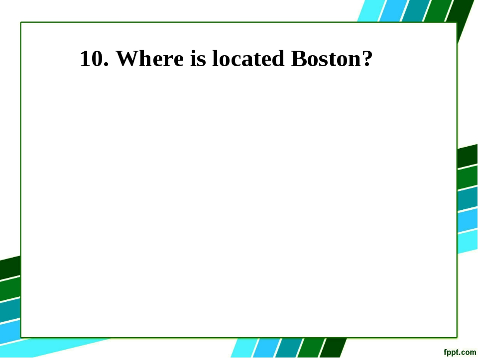 10. Where is located Boston?