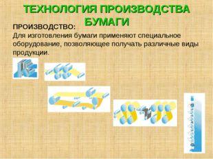 ТЕХНОЛОГИЯ ПРОИЗВОДСТВА БУМАГИ ПРОИЗВОДСТВО: Для изготовления бумаги применяю