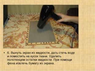 6. Вынуть экран из жидкости, дать стечь воде и поместить на кусок ткани. Удал