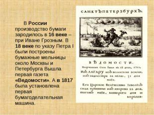 В России производство бумаги зародилось в 16 веке – при Иване Грозным. В 18