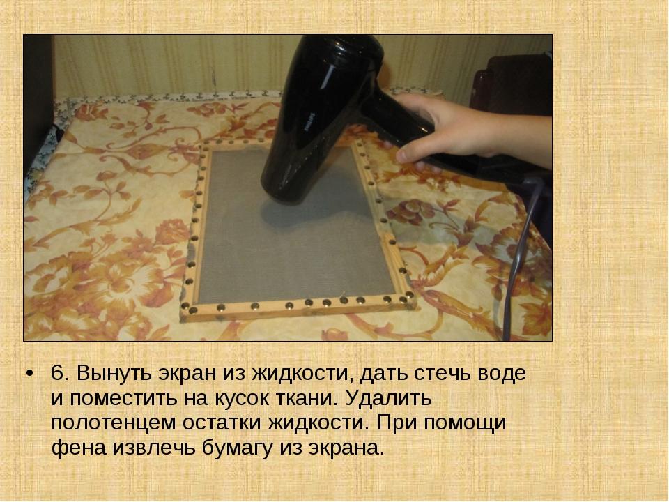 6. Вынуть экран из жидкости, дать стечь воде и поместить на кусок ткани. Удал...