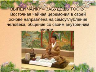 ВЫПЕЙ ЧАЙКУ – ЗАБУДЕШЬ ТОСКУ. Восточная чайная церемония в своей основе напра