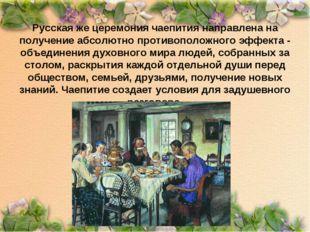 Русская же церемония чаепития направлена на получение абсолютно противоположн