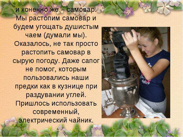 и конечно же – самовар. Мы растопим самовар и будем угощать душистым чаем (ду...