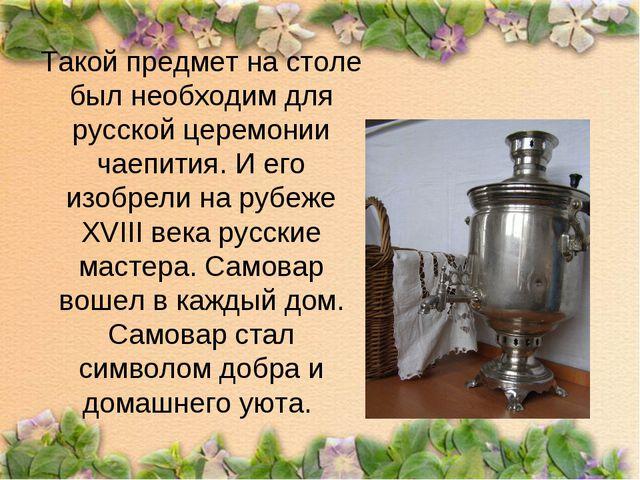 Такой предмет на столе был необходим для русской церемонии чаепития. И его из...