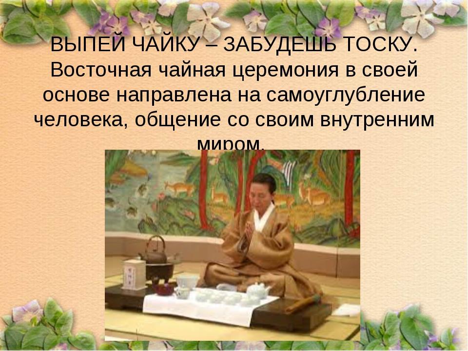 ВЫПЕЙ ЧАЙКУ – ЗАБУДЕШЬ ТОСКУ. Восточная чайная церемония в своей основе напра...
