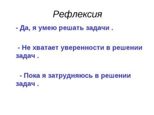 Рефлексия - Да, я умею решать задачи . - Не хватает уверенности в решении зад