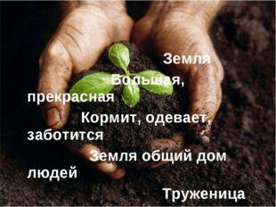 Земля Большая, прекрасная Кормит, одевает, заботится Земля общий дом людей Т