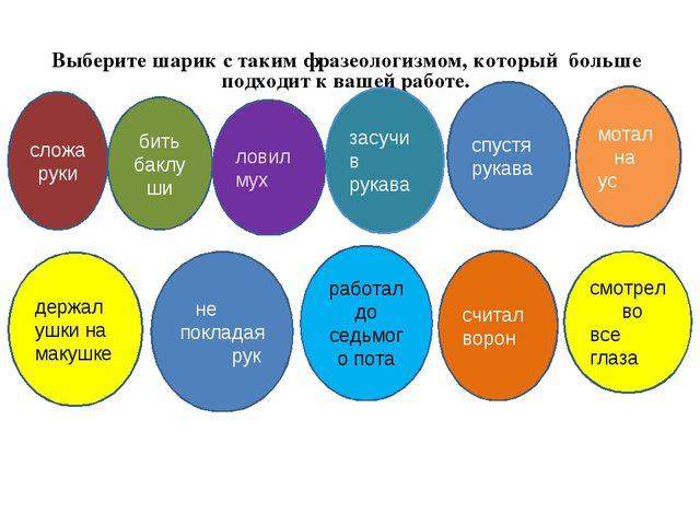 Выберите шарик с таким фразеологизмом, который больше подходит к вашей работе...
