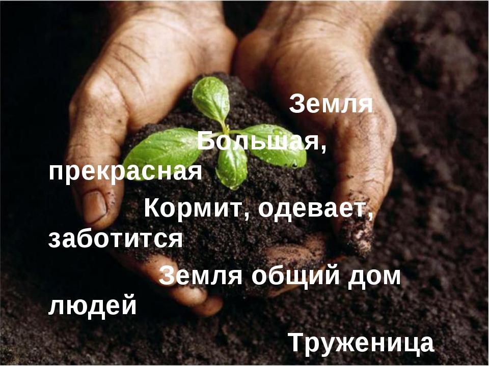 Земля Большая, прекрасная Кормит, одевает, заботится Земля общий дом людей Т...