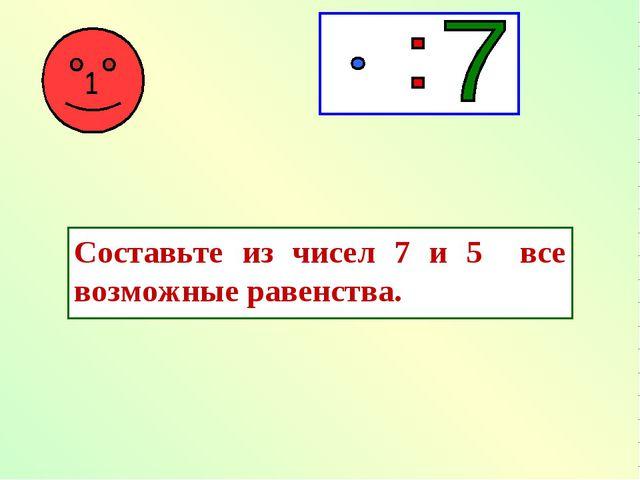 Составьте из чисел 7 и 5 все возможные равенства.