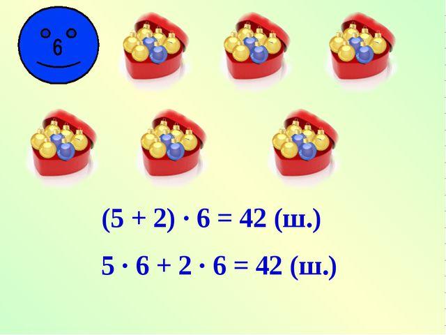 (5 + 2) · 6 = 42 (ш.) 5 · 6 + 2 · 6 = 42 (ш.)