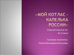 Открытый классный час Во 2 классе Составила: воспитатель Елена Александровна