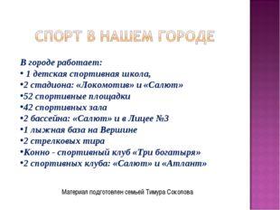 Материал подготовлен семьей Тимура Соколова В городе работает: 1 детская спор