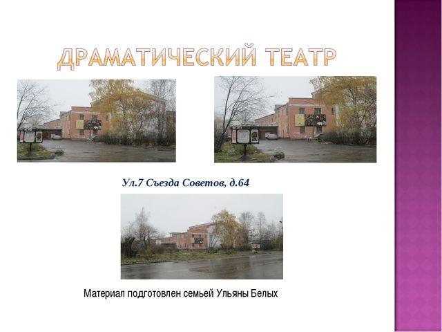 Материал подготовлен семьей Ульяны Белых Ул.7 Съезда Советов, д.64