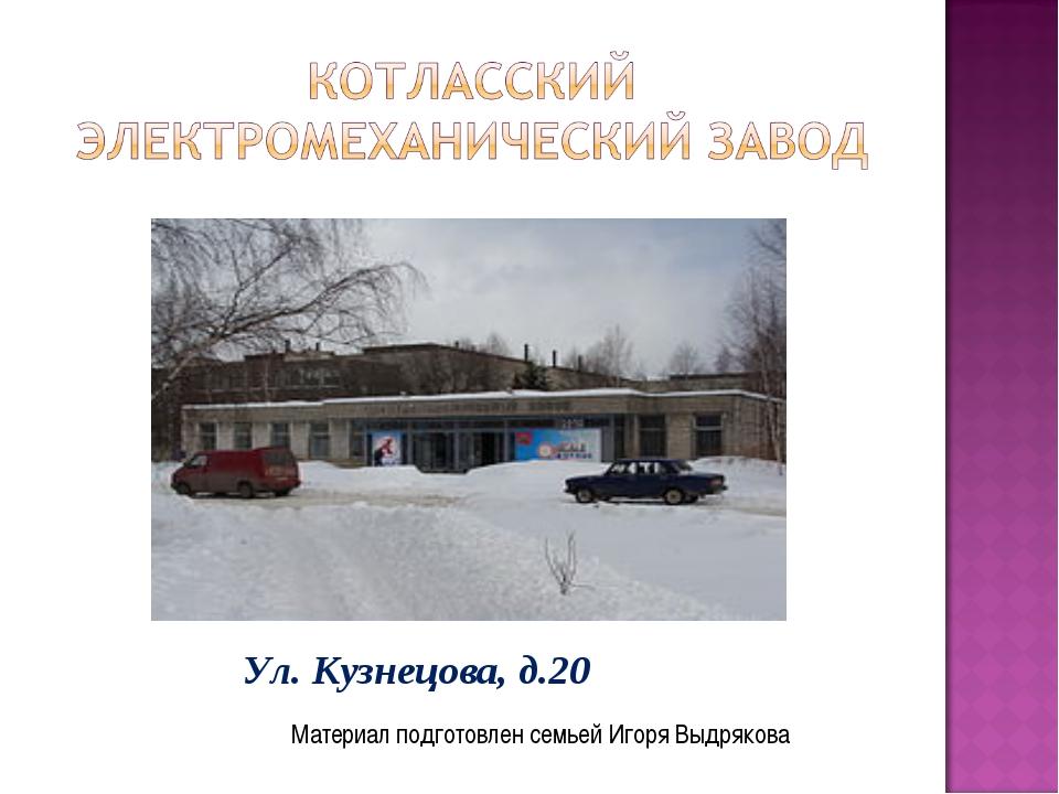 Материал подготовлен семьей Игоря Выдрякова Ул. Кузнецова, д.20