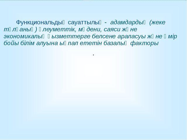 , Функциональдық сауаттылық - адамдардың (жеке тұлғаның) әлеуметтік, мәдени,...