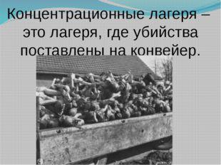 Концентрационные лагеря – это лагеря, где убийства поставлены на конвейер.