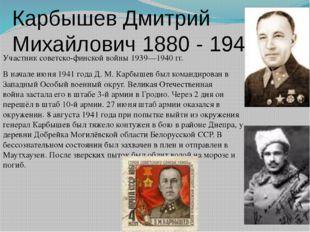 Карбышев Дмитрий Михайлович 1880 - 1945 Участниксоветско-финской войны 1939—
