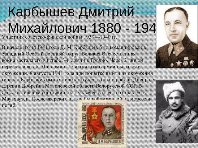 Карбышев Дмитрий Михайлович 1880 - 1945 Участниксоветско-финской войны 1939—...