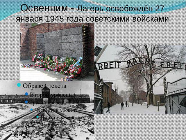 Освенцим - Лагерь освобождён 27 января 1945 годасоветскими войсками