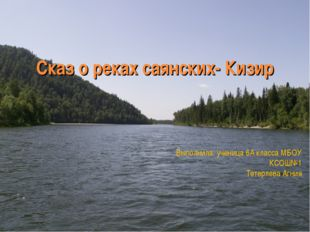 Сказ о реках саянских- Кизир Выполнила: ученица 6А класса МБОУ КСОШ№1 Тетерле