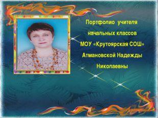 Портфолио учителя начальных классов МОУ «Крутоярская СОШ» Атмановской Надежды