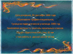 Дата рождения: 29 сентября 1966 года Образование: средне-специальное, Троицко