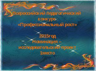Всероссийский педагогический конкурс «Профессиональный рост» 2015год Номинаци