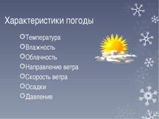 Характеристики погоды Температура Влажность Облачность Направление ветра Скор