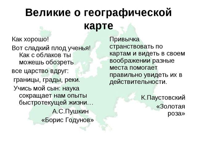 Великие о географической карте Как хорошо! Вот сладкий плод ученья! Как с обл...