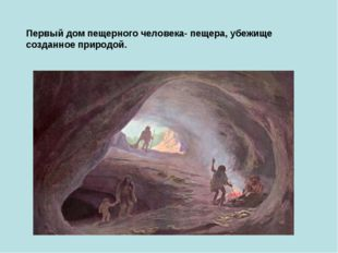 Первый дом пещерного человека- пещера, убежище созданное природой.