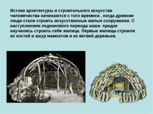 Истоки архитектуры и строительного искусства человечества начинаются с того в