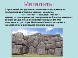 В бронзовый век достигли свого наивысшего развития сооружения из огромных кам