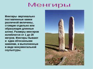 Менгиры- вертикально поставленные камни различной величины, стоящие отдельно