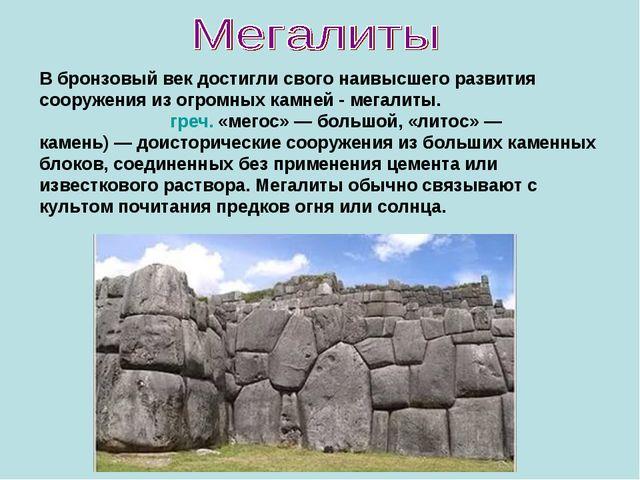 В бронзовый век достигли свого наивысшего развития сооружения из огромных кам...