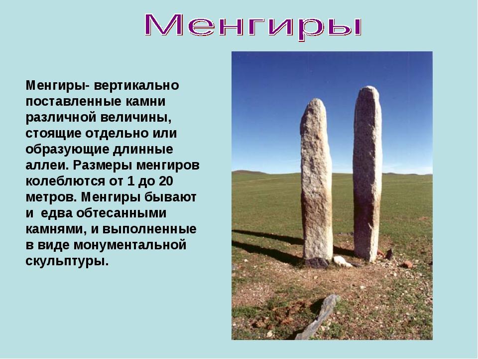 Менгиры- вертикально поставленные камни различной величины, стоящие отдельно...
