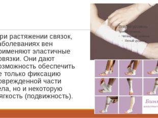 При растяжении связок, заболеваниях вен применяют эластичные повязки. Они даю